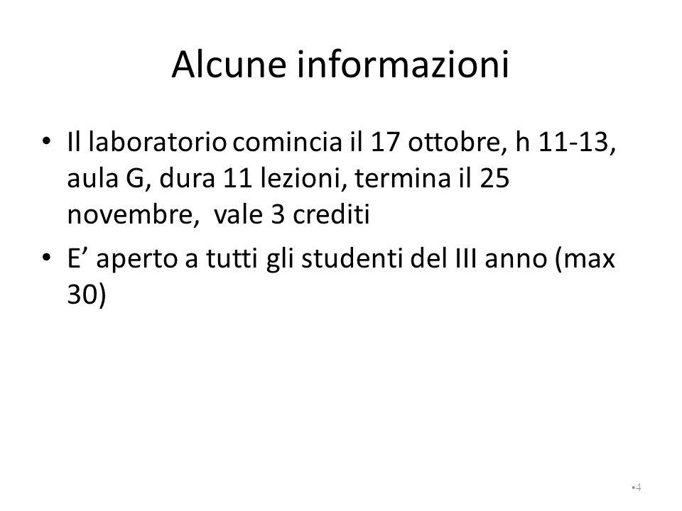 Alcune informazioni Il laboratorio comincia il 17 ottobre, h 11-13, aula G, dura 11 lezioni, termina il 25 novembre, vale 3 crediti.