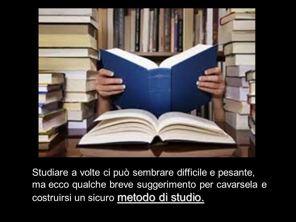 Studiare a volte ci può sembrare difficile e pesante, ma ecco qualche breve suggerimento per cavarsela e costruirsi un sicuro metodo di studio.