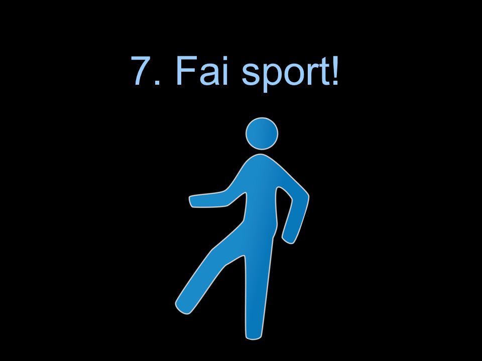 7. Fai sport! 7. Fai sport