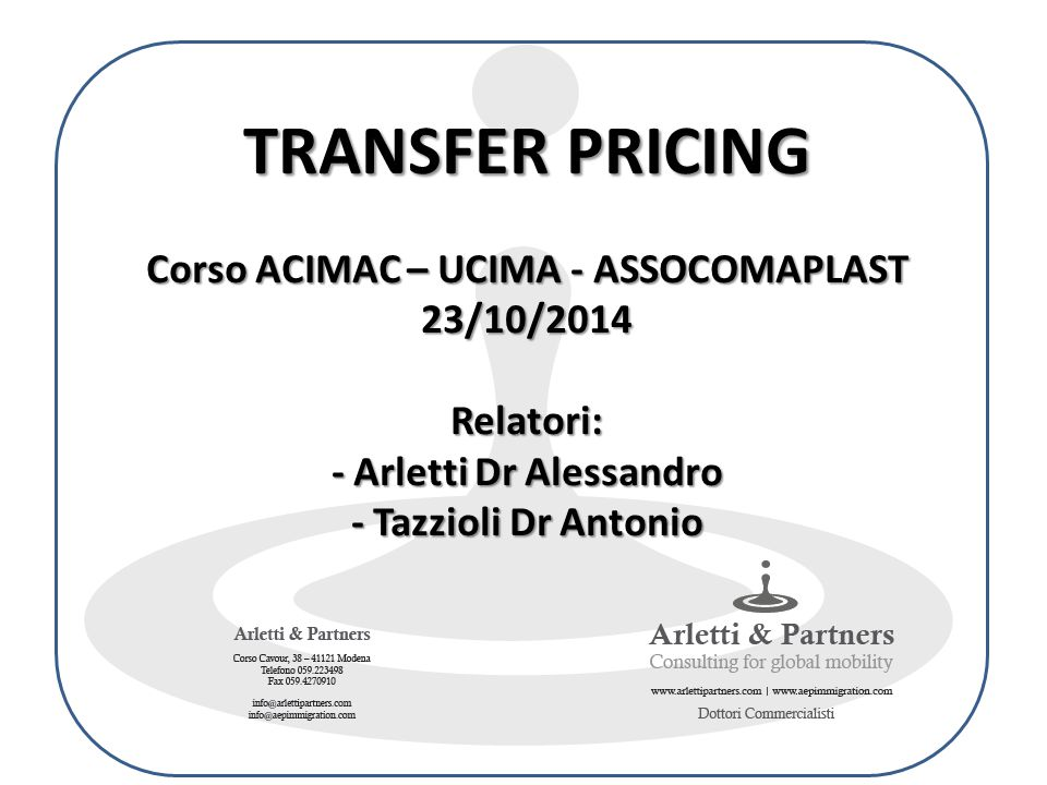 TRANSFER PRICING Corso ACIMAC – UCIMA - ASSOCOMAPLAST 23/10/2014 Relatori: - Arletti Dr Alessandro - Tazzioli Dr Antonio