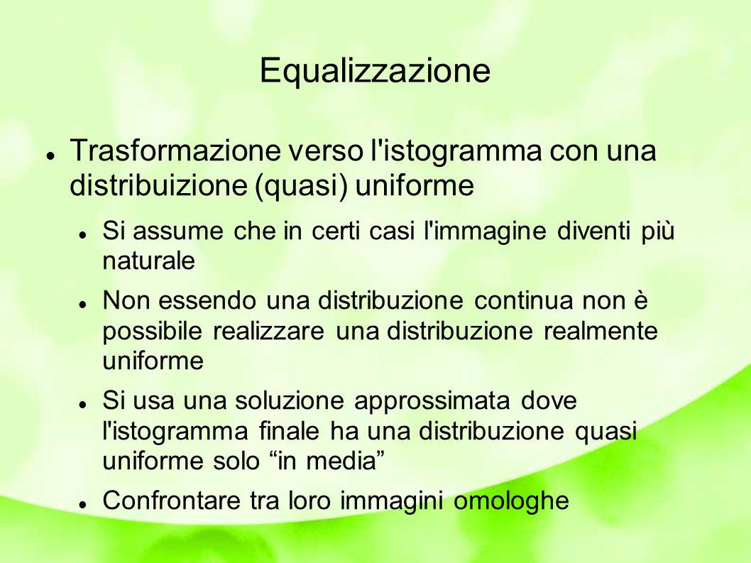Equalizzazione Trasformazione verso l istogramma con una distribuizione (quasi) uniforme.