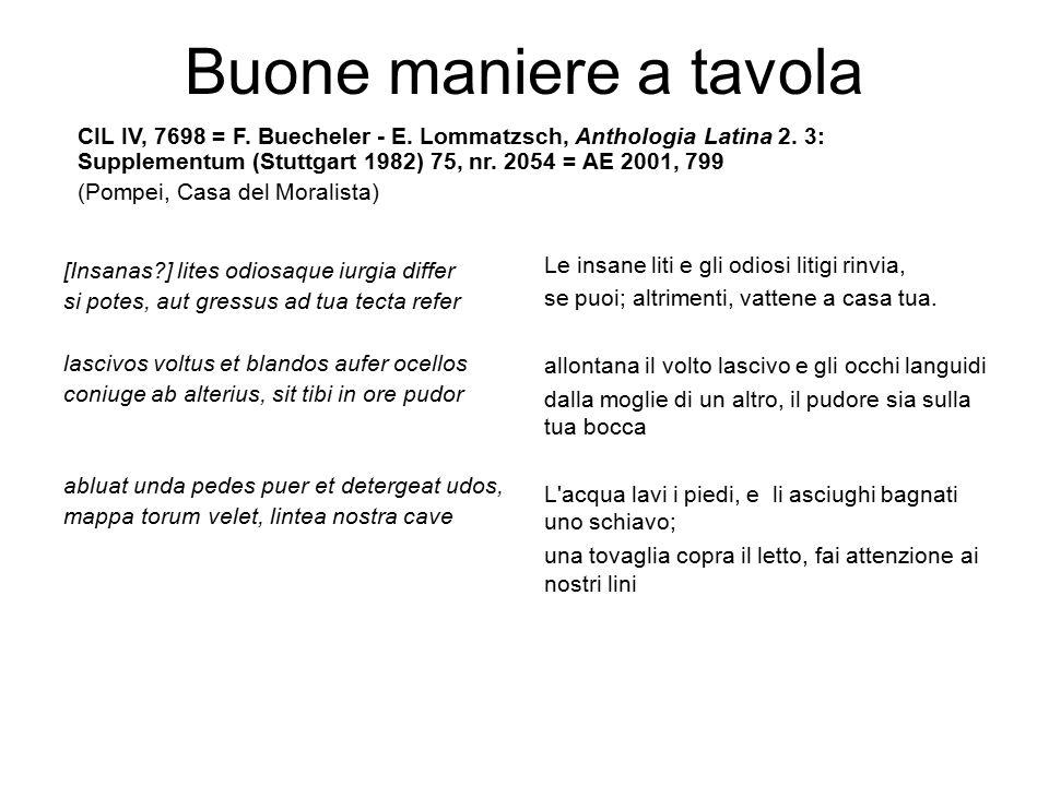 Buone maniere a tavola CIL IV, 7698 = F. Buecheler - E. Lommatzsch, Anthologia Latina 2. 3: Supplementum (Stuttgart 1982) 75, nr. 2054 = AE 2001, 799.