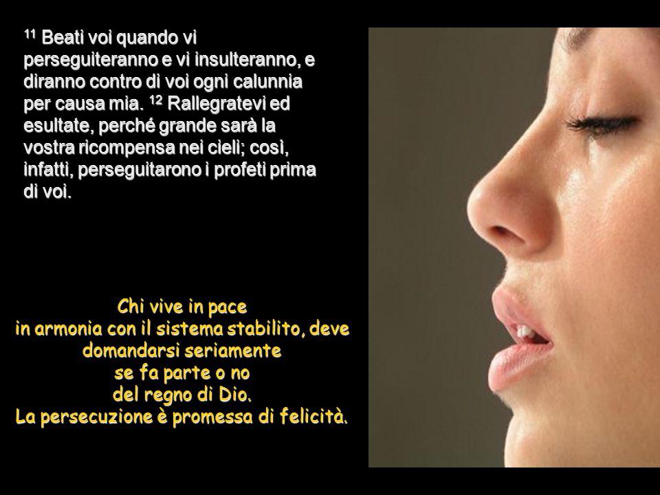 11 Beati voi quando vi perseguiteranno e vi insulteranno, e diranno contro di voi ogni calunnia per causa mia. 12 Rallegratevi ed esultate, perché grande sarà la vostra ricompensa nei cieli; così, infatti, perseguitarono i profeti prima di voi.