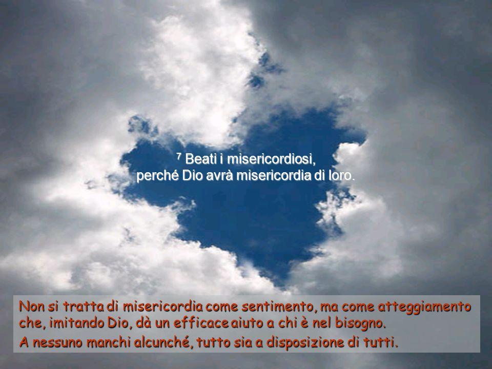7 Beati i misericordiosi, perché Dio avrà misericordia di loro.