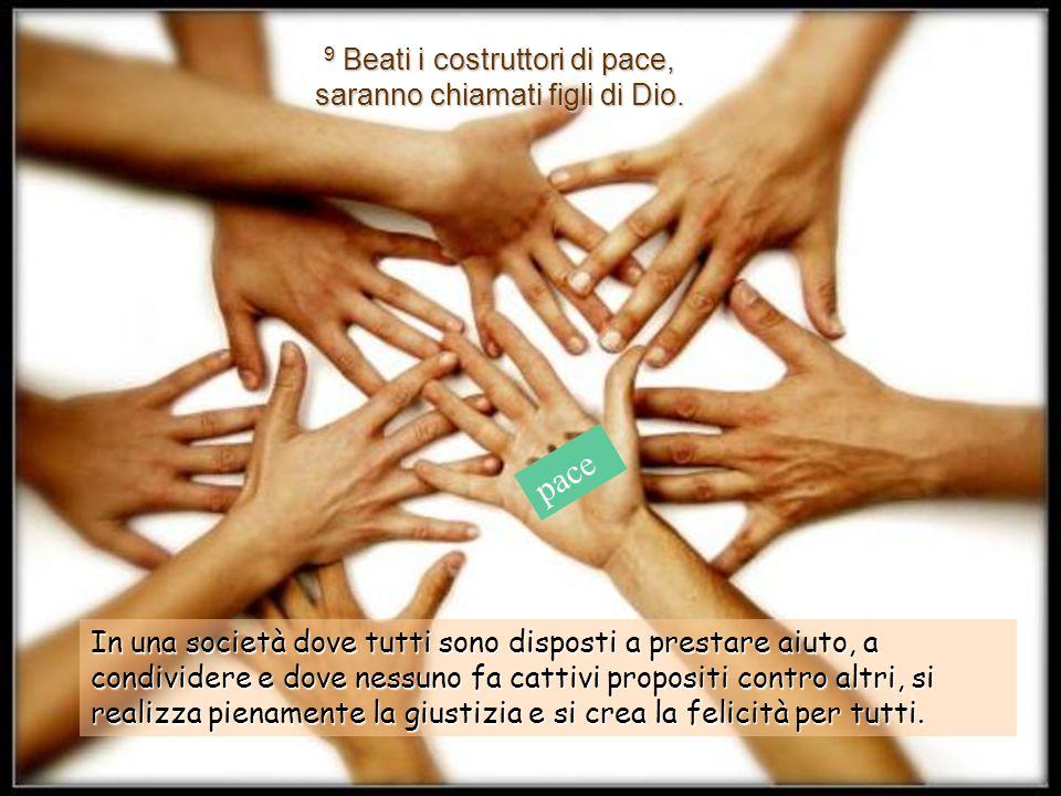 9 Beati i costruttori di pace, saranno chiamati figli di Dio.