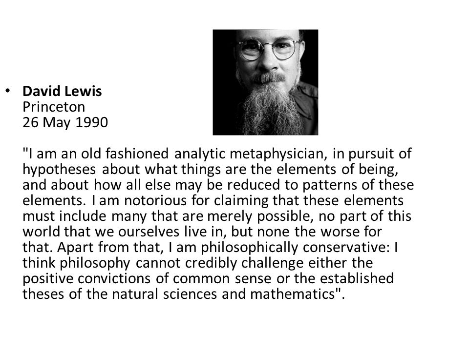 David Lewis Princeton 26 May 1990 I am an old fashioned analytic metaphysician, in pursuit of hypotheses about what things are the elements of being, and about how all else may be reduced to patterns of these elements.