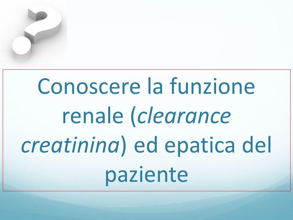 Conoscere la funzione renale (clearance creatinina) ed epatica del paziente