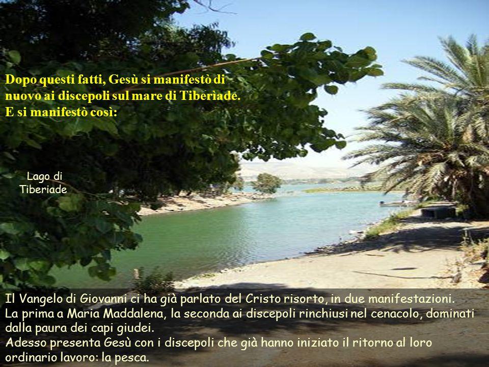 Dopo questi fatti, Gesù si manifestò di nuovo ai discepoli sul mare di Tiberìade. E si manifestò così: