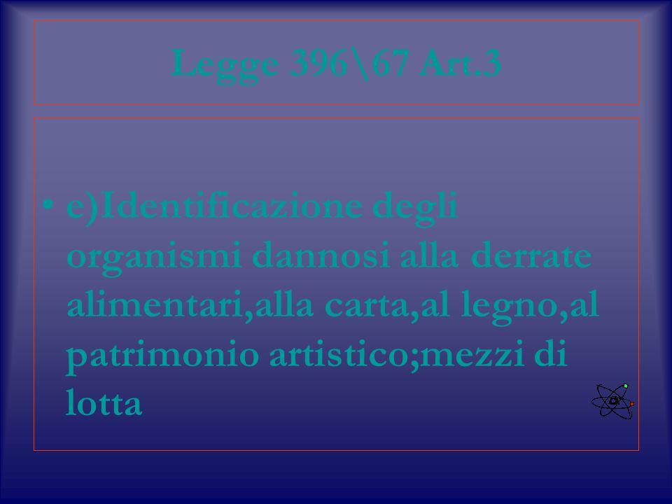 Legge 396\67 Art.3 e)Identificazione degli organismi dannosi alla derrate alimentari,alla carta,al legno,al patrimonio artistico;mezzi di lotta.