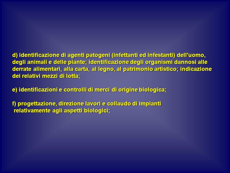 d) identificazione di agenti patogeni (infettanti ed infestanti) dell uomo, degli animali e delle piante; identificazione degli organismi dannosi alle derrate alimentari, alla carta, al legno, al patrimonio artistico; indicazione dei relativi mezzi di lotta;