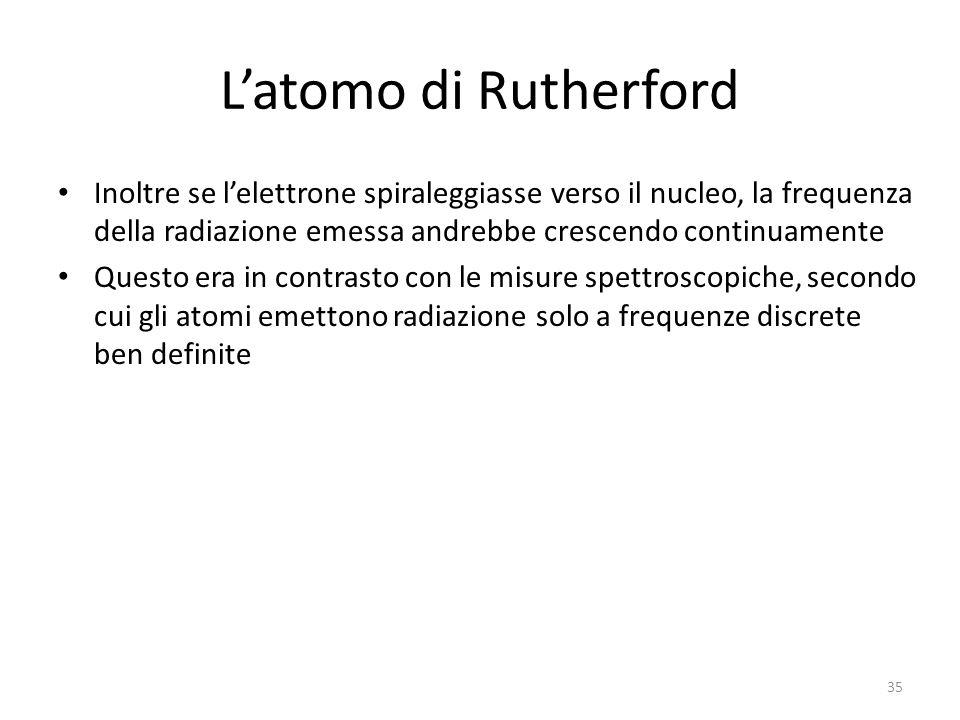 L'atomo di Rutherford Inoltre se l'elettrone spiraleggiasse verso il nucleo, la frequenza della radiazione emessa andrebbe crescendo continuamente.