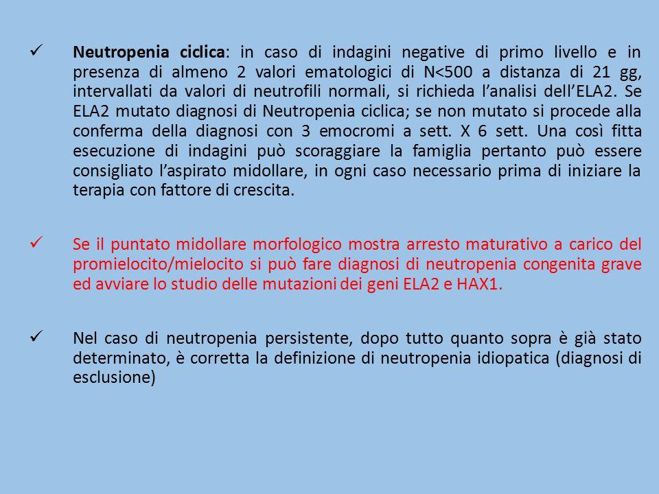 Neutropenia ciclica: in caso di indagini negative di primo livello e in presenza di almeno 2 valori ematologici di N<500 a distanza di 21 gg, intervallati da valori di neutrofili normali, si richieda l'analisi dell'ELA2. Se ELA2 mutato diagnosi di Neutropenia ciclica; se non mutato si procede alla conferma della diagnosi con 3 emocromi a sett. X 6 sett. Una così fitta esecuzione di indagini può scoraggiare la famiglia pertanto può essere consigliato l'aspirato midollare, in ogni caso necessario prima di iniziare la terapia con fattore di crescita.