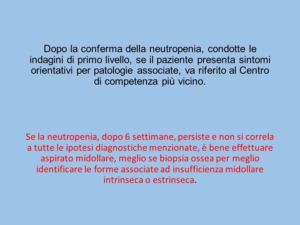 Dopo la conferma della neutropenia, condotte le indagini di primo livello, se il paziente presenta sintomi orientativi per patologie associate, va riferito al Centro di competenza più vicino.