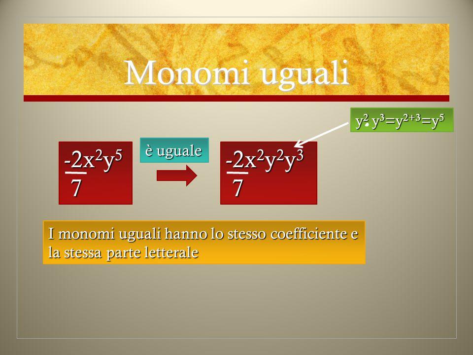 Monomi uguali -2x2y5 7 -2x2y2y3 7 y2 y3=y2+3=y5 è uguale