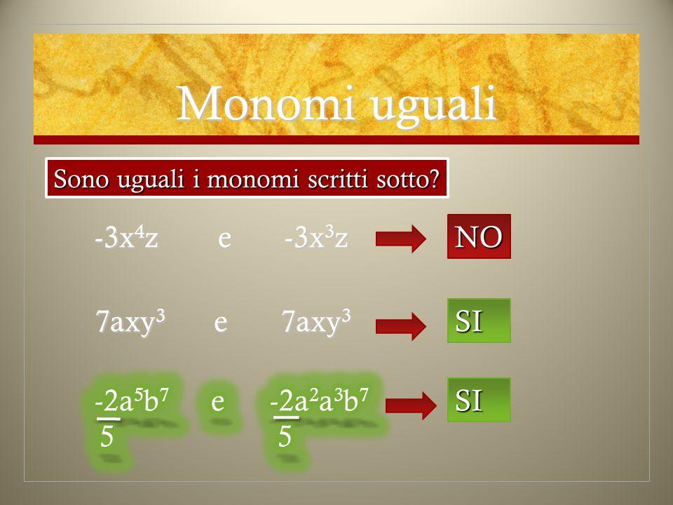 Monomi uguali -3x4z e -3x3z NO 7axy3 e 7axy3 SI -2a5b7 5 e -2a2a3b7 5