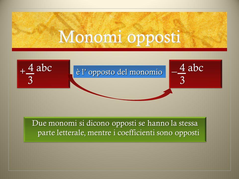 Monomi opposti + 4 abc 3 _ 4 abc 3 è l' opposto del monomio