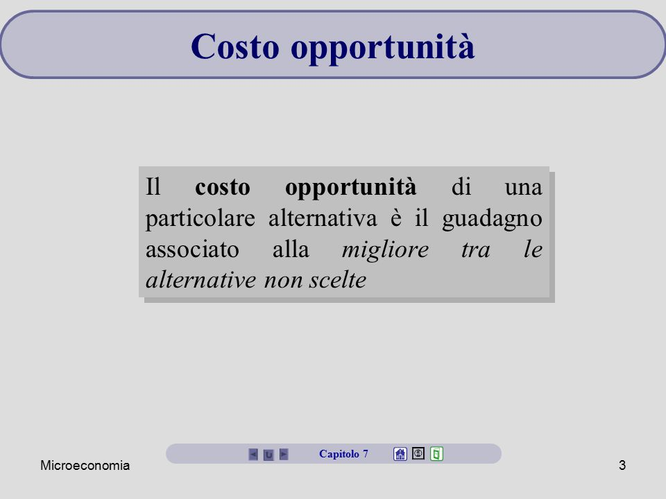 Costo opportunità Il costo opportunità di una particolare alternativa è il guadagno associato alla migliore tra le alternative non scelte.