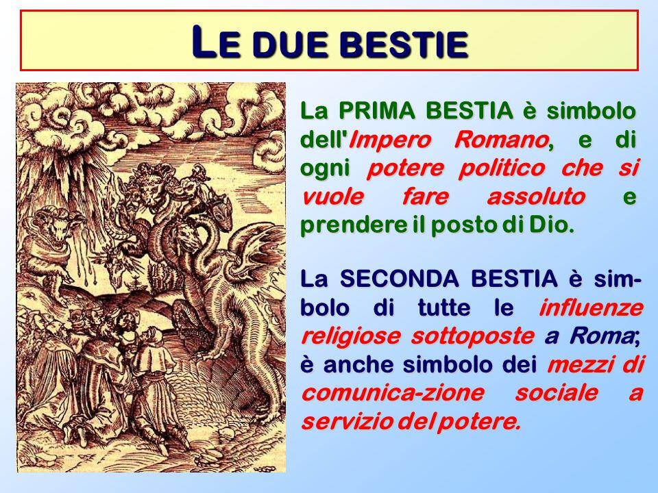 Le due bestie La PRIMA BESTIA è simbolo dell Impero Romano, e di ogni potere politico che si vuole fare assoluto e prendere il posto di Dio.