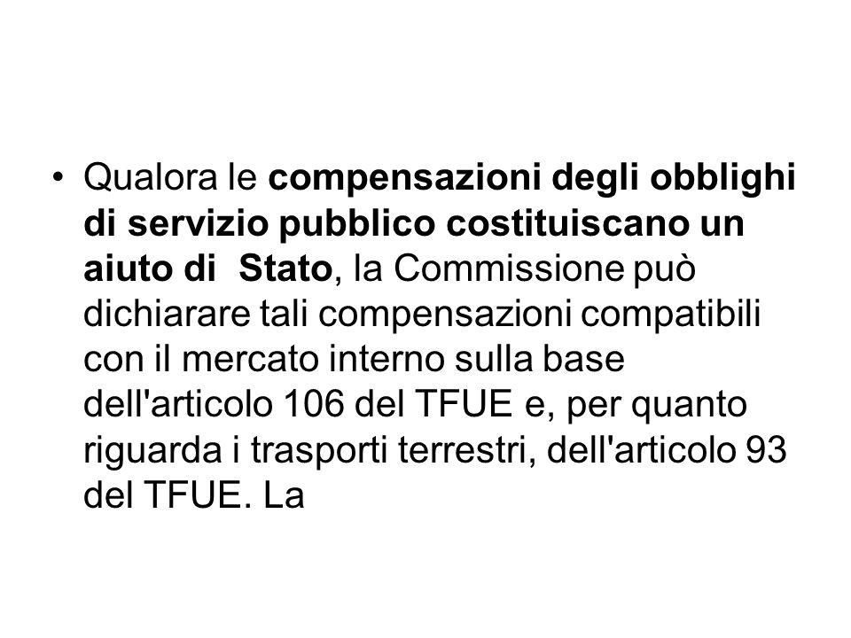 Qualora le compensazioni degli obblighi di servizio pubblico costituiscano un aiuto di Stato, la Commissione può dichiarare tali compensazioni compatibili con il mercato interno sulla base dell articolo 106 del TFUE e, per quanto riguarda i trasporti terrestri, dell articolo 93 del TFUE.
