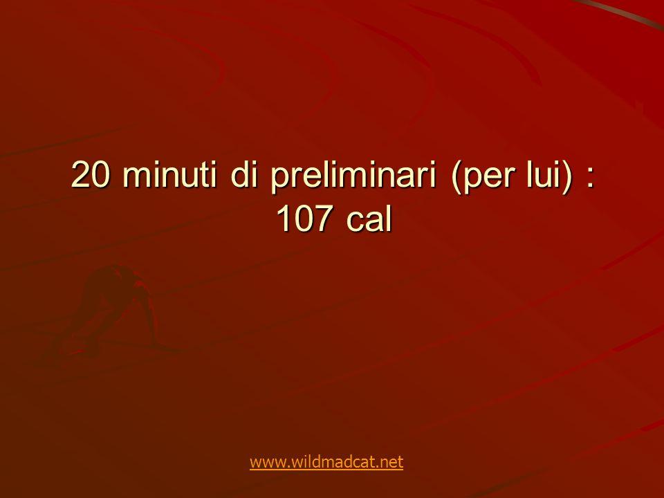 20 minuti di preliminari (per lui) : 107 cal