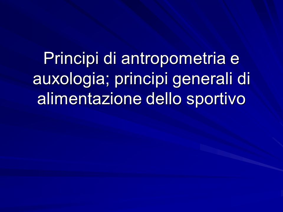 Principi di antropometria e auxologia; principi generali di alimentazione dello sportivo