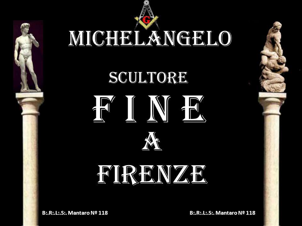 F i n e A FIRENZE MICHELANGELO scultore B:.R:.L:.S:. Mantaro Nº 118