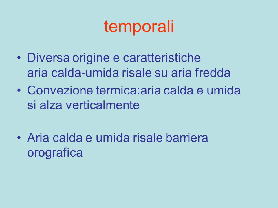 temporali Diversa origine e caratteristiche aria calda-umida risale su aria fredda. Convezione termica:aria calda e umida si alza verticalmente.