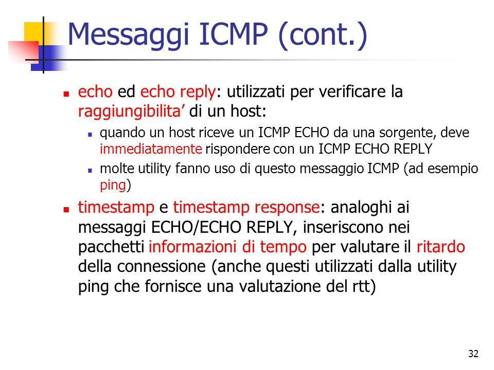 Messaggi ICMP (cont.) echo ed echo reply: utilizzati per verificare la raggiungibilita' di un host: