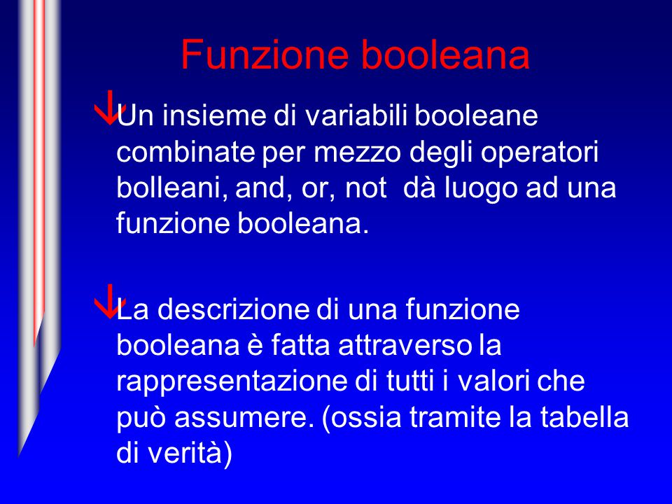 Funzione booleana Un insieme di variabili booleane combinate per mezzo degli operatori bolleani, and, or, not dà luogo ad una funzione booleana.