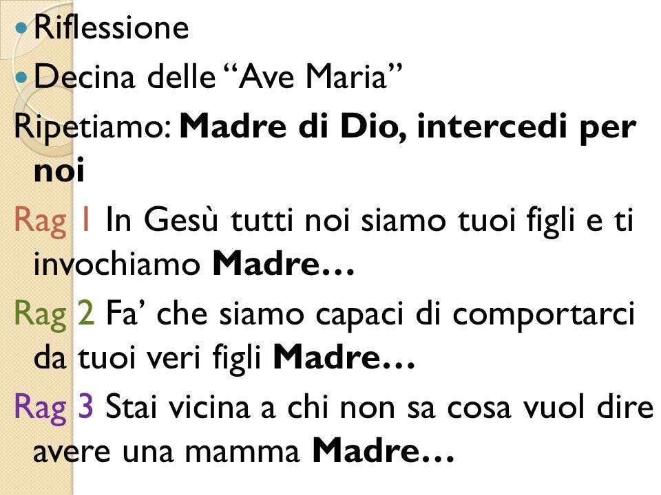 Riflessione Decina delle Ave Maria Ripetiamo: Madre di Dio, intercedi per noi. Rag 1 In Gesù tutti noi siamo tuoi figli e ti invochiamo Madre…