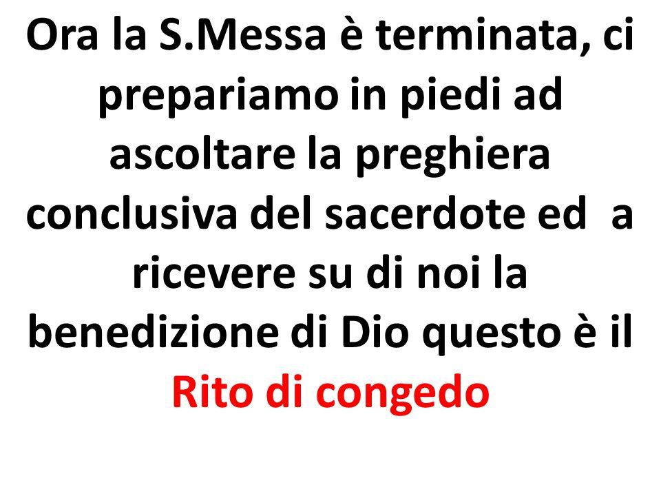 Ora la S.Messa è terminata, ci prepariamo in piedi ad ascoltare la preghiera conclusiva del sacerdote ed a ricevere su di noi la benedizione di Dio questo è il