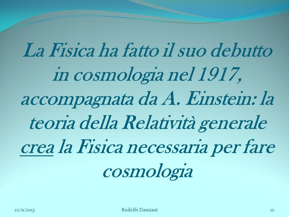 La Fisica ha fatto il suo debutto in cosmologia nel 1917, accompagnata da A. Einstein: la teoria della Relatività generale crea la Fisica necessaria per fare cosmologia