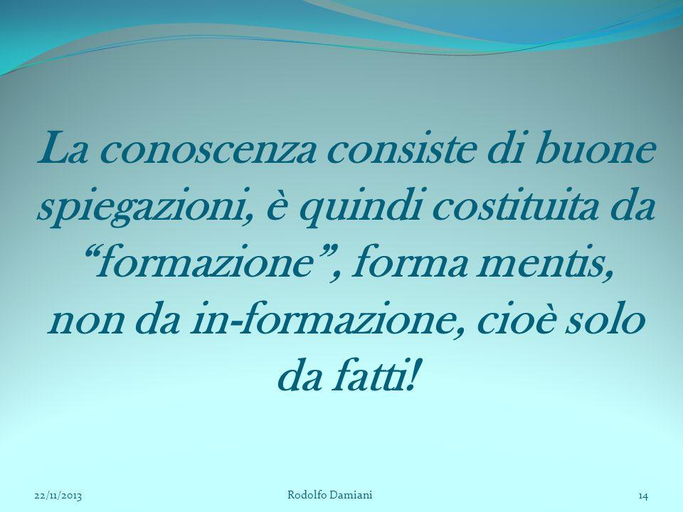 La conoscenza consiste di buone spiegazioni, è quindi costituita da formazione , forma mentis, non da in-formazione, cioè solo da fatti!