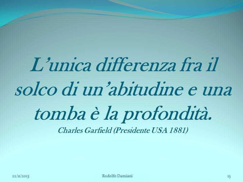 L'unica differenza fra il solco di un'abitudine e una tomba è la profondità. Charles Garfield (Presidente USA 1881)
