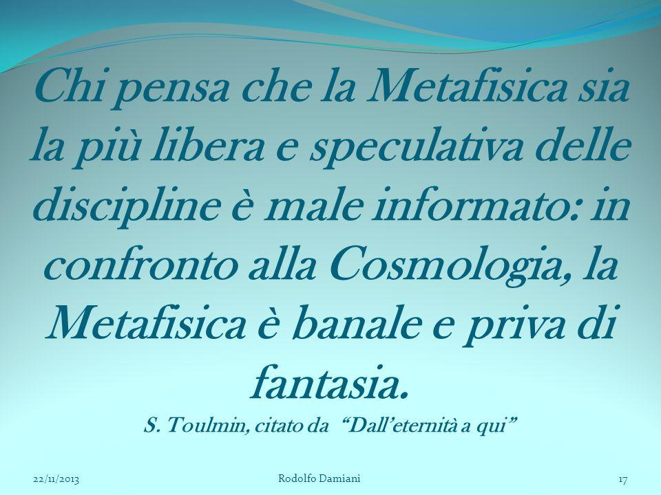 Chi pensa che la Metafisica sia la più libera e speculativa delle discipline è male informato: in confronto alla Cosmologia, la Metafisica è banale e priva di fantasia. S. Toulmin, citato da Dall'eternità a qui