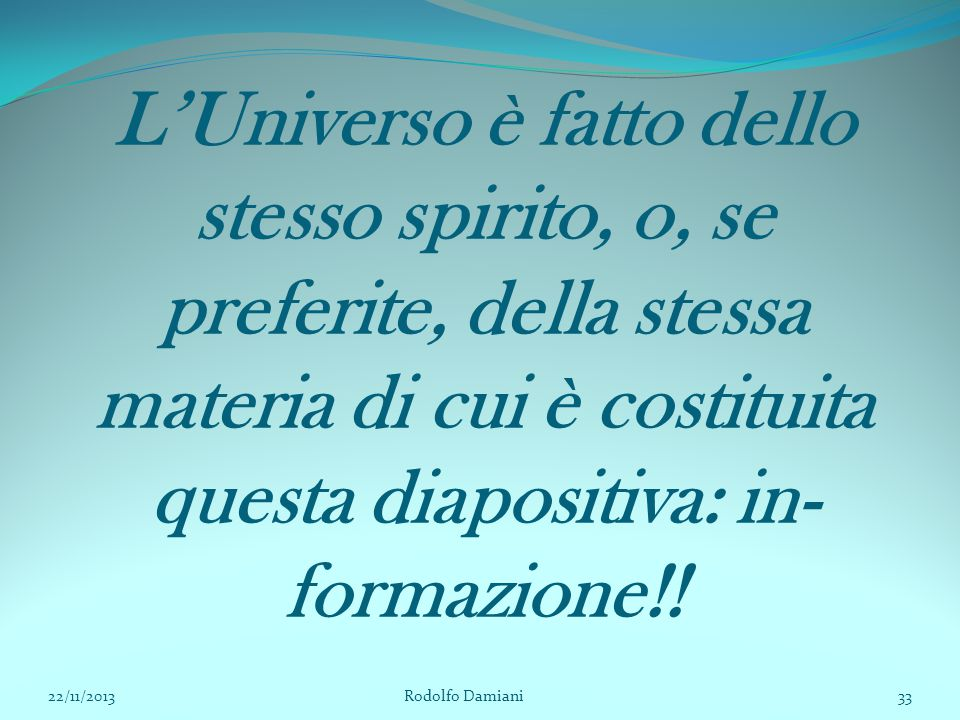 L'Universo è fatto dello stesso spirito, o, se preferite, della stessa materia di cui è costituita questa diapositiva: in-formazione!!