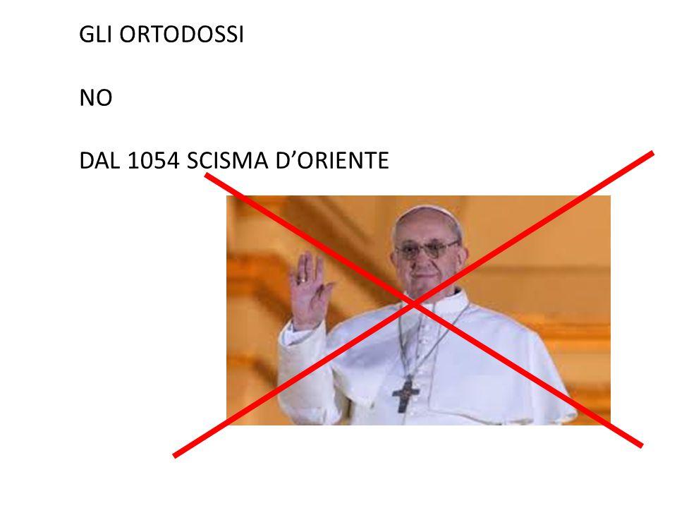 GLI ORTODOSSI NO DAL 1054 SCISMA D'ORIENTE