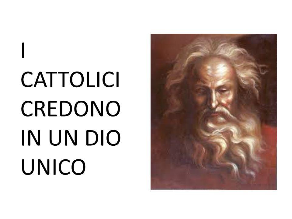 I CATTOLICI CREDONO IN UN DIO UNICO