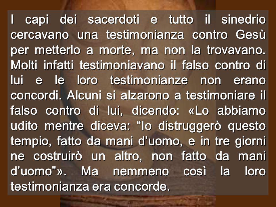 I capi dei sacerdoti e tutto il sinedrio cercavano una testimonianza contro Gesù per metterlo a morte, ma non la trovavano.