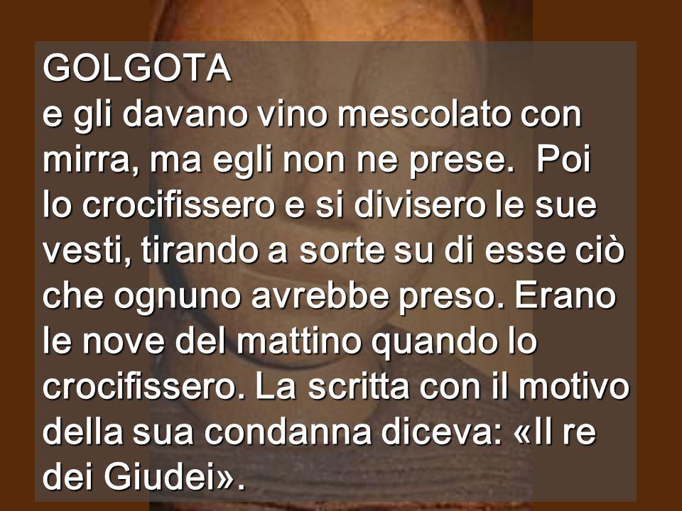 GOLGOTA e gli davano vino mescolato con mirra, ma egli non ne prese