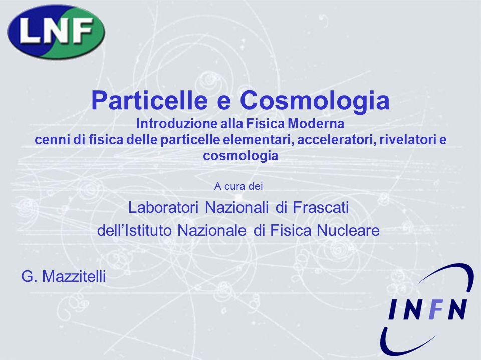 Particelle e Cosmologia Introduzione alla Fisica Moderna cenni di fisica delle particelle elementari, acceleratori, rivelatori e cosmologia