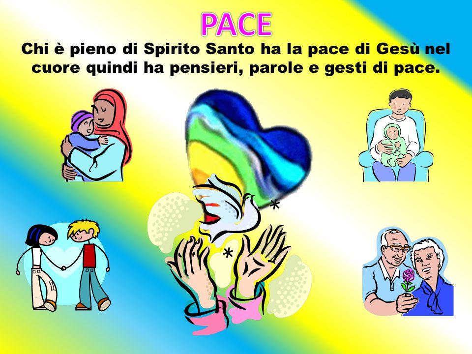PACE Chi è pieno di Spirito Santo ha la pace di Gesù nel cuore quindi ha pensieri, parole e gesti di pace.