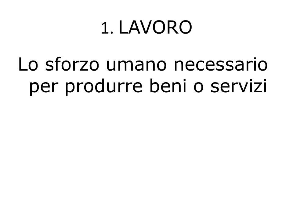 1. LAVORO Lo sforzo umano necessario per produrre beni o servizi