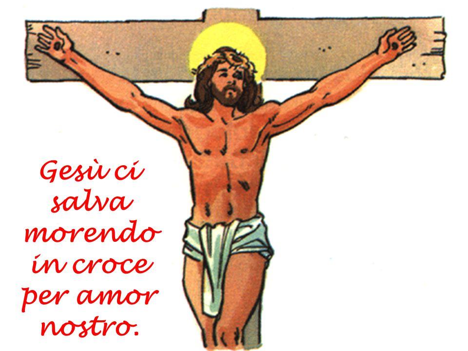 Gesù ci salva morendo in croce per amor nostro.