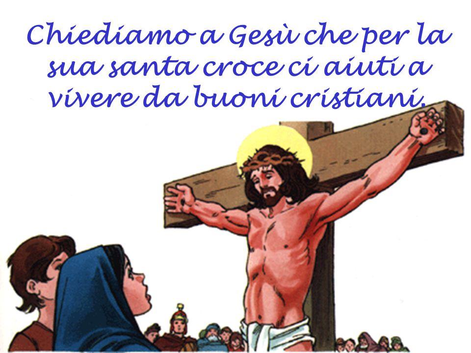 Chiediamo a Gesù che per la sua santa croce ci aiuti a vivere da buoni cristiani.
