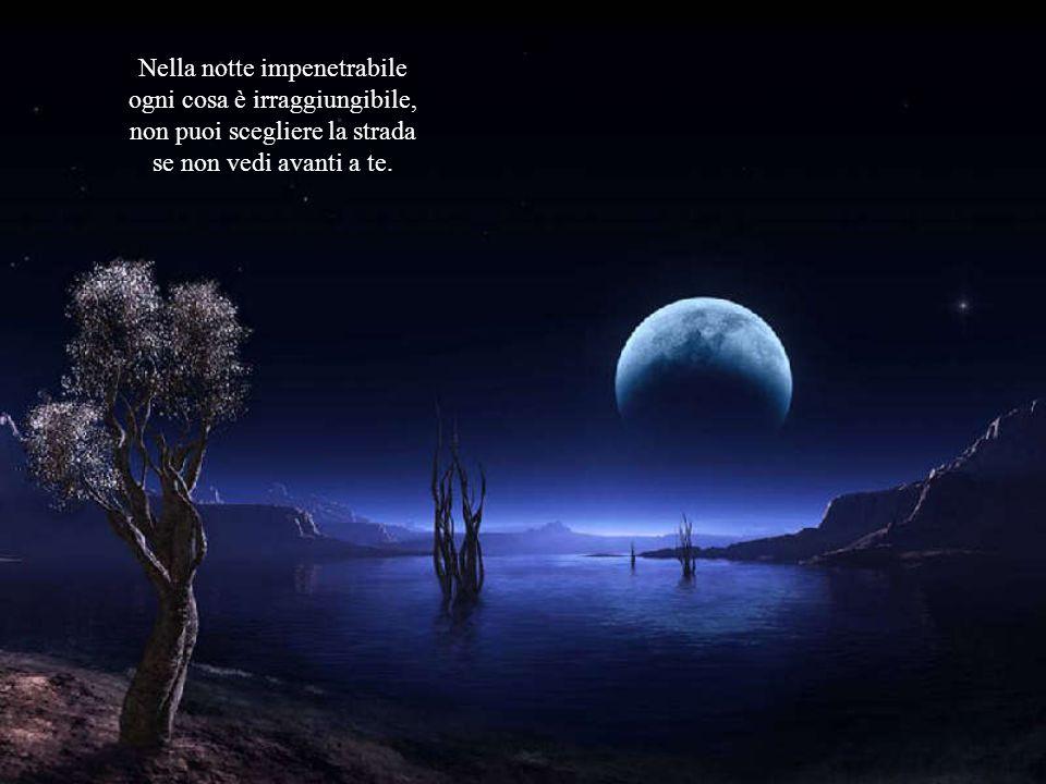 Nella notte impenetrabile ogni cosa è irraggiungibile,