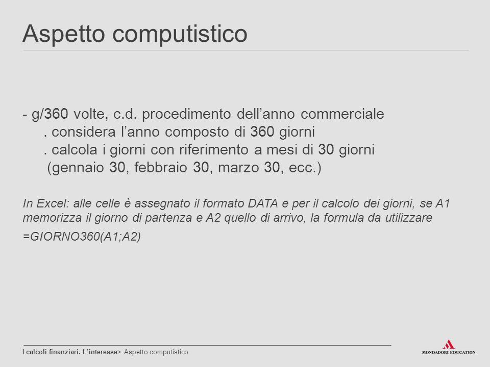 Aspetto computistico g/360 volte, c.d. procedimento dell'anno commerciale . considera l'anno composto di 360 giorni.
