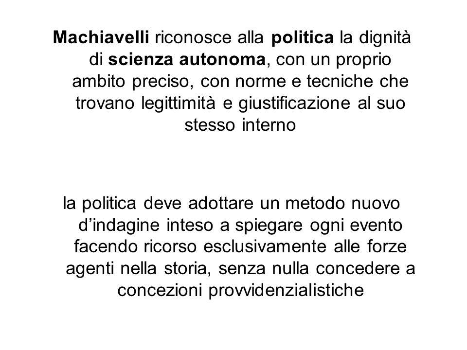 Machiavelli riconosce alla politica la dignità di scienza autonoma, con un proprio ambito preciso, con norme e tecniche che trovano legittimità e giustificazione al suo stesso interno