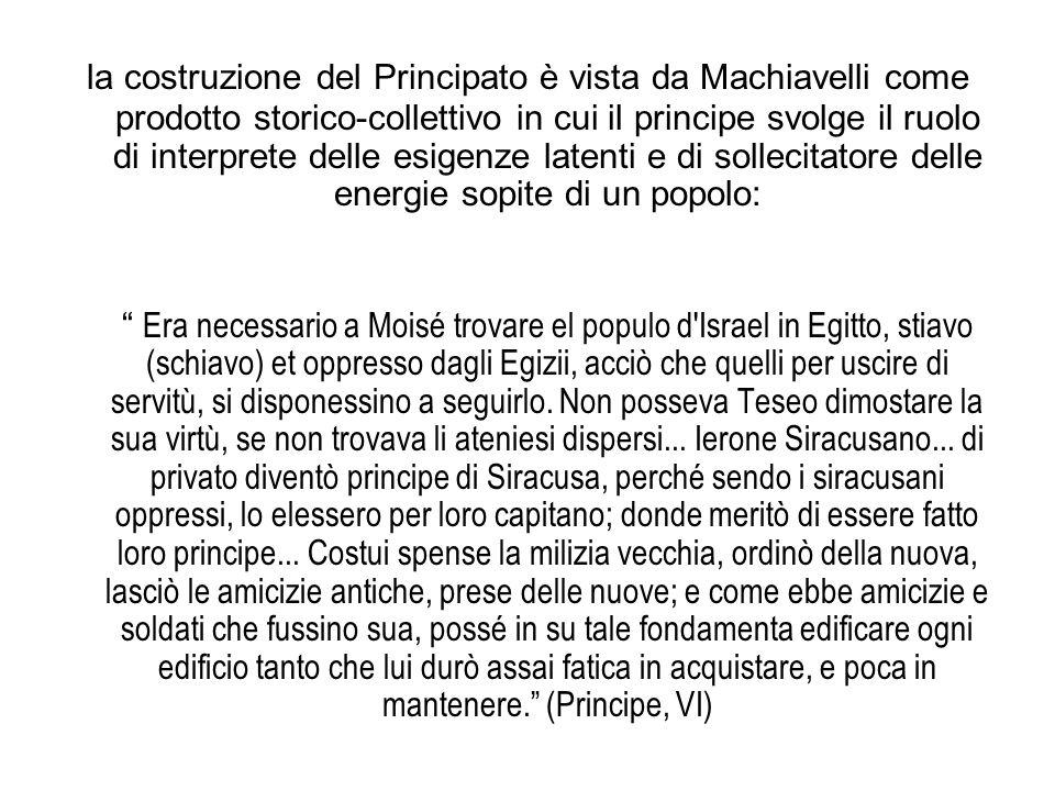 la costruzione del Principato è vista da Machiavelli come prodotto storico-collettivo in cui il principe svolge il ruolo di interprete delle esigenze latenti e di sollecitatore delle energie sopite di un popolo: