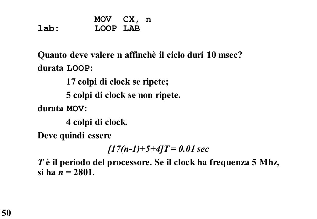 MOV CX, n lab: LOOP LAB. Quanto deve valere n affinchè il ciclo duri 10 msec durata LOOP: 17 colpi di clock se ripete;